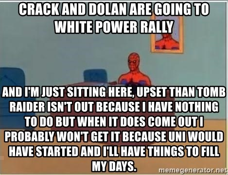 spiderman masterbating - CRACK AND DOLAN ARE GOING TO WHITE POWER RALLY AND I'M JUST SITTING HERE, UPSET THAN TOMB RAIDER ISN'T OUT BECAUSE I HAVE NOTHING TO DO BUT WHEN IT DOES COME OUT I PROBABLY WON'T GET IT BECAUSE UNI WOULD HAVE STARTED AND I'LL HAVE THINGS TO FILL MY DAYS.