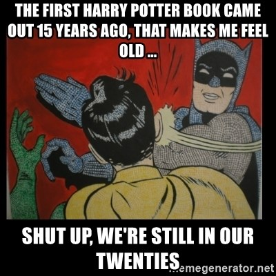 Batman Slappp - The first harry potter book came out 15 years ago, that makes me feel old ... shut up, WE're still in our Twenties