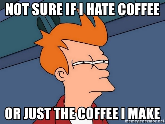 Futurama Fry - not sure if i hate coffee or just the coffee i make
