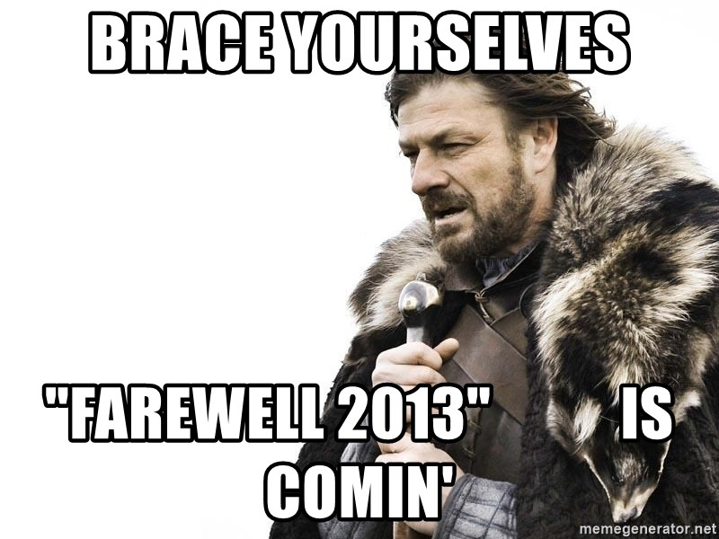 "Winter is Coming - brace yourselves ""farewell 2013""           is comin'"