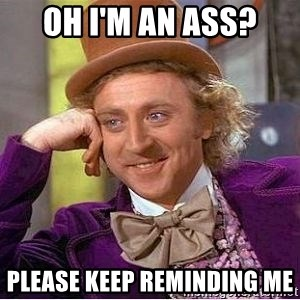 Willy Wonka - OH I'M AN ASS? PLEASE KEEP REMINDING ME