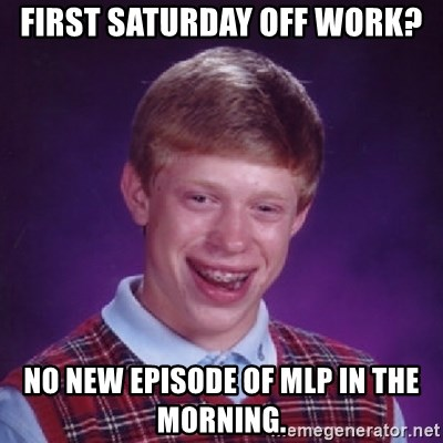 Bad Luck Brian - First saturday off work? no new episode of mlp in the morning.