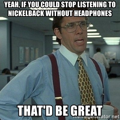 Yeah that'd be great... - yeah, if you could stop listening to nickelback without headphones that'd be great
