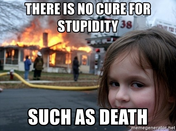 Disaster Girl - THERE Is no cure for STUPIDITY  Such as death