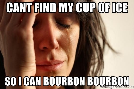 First World Problems - Cant find my cup of ice so i can bourbon bourbon