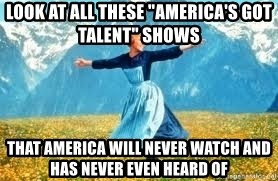 "Look at all these - LOOK AT ALL THESE ""AMERICA'S GOT TALENT"" SHOWS THAT AMERICA WILL NEVER WATCH AND HAS NEVER EVEN HEARD OF"