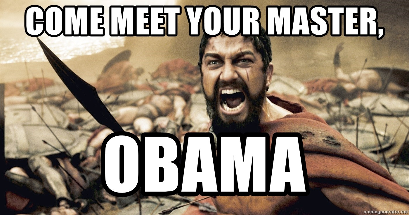 Spartan300 - COME MEET YOUR MASTER, OBAMA