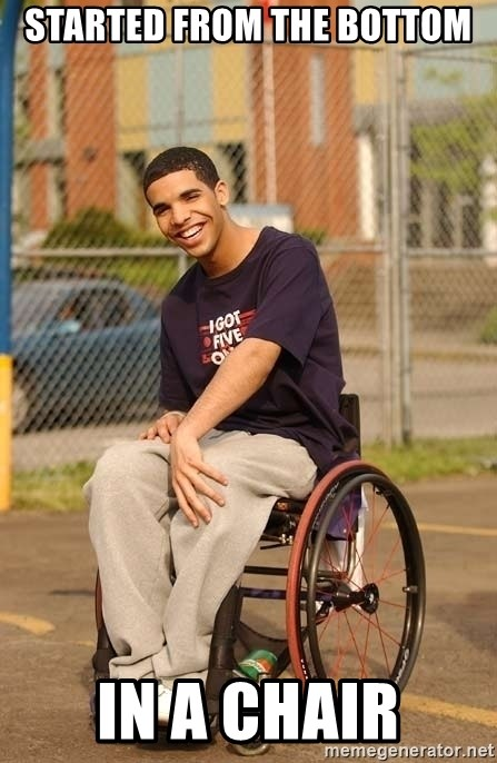 Drake Wheelchair - Started from the bottom IN a chair