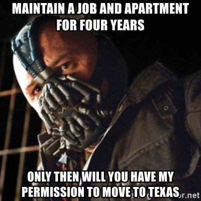 Only then you have my permission to die - maintain a job and apartment for four years only then will you have my permission to move to texas
