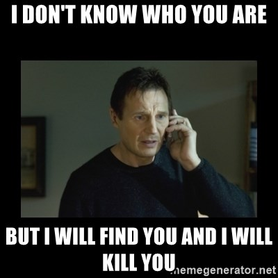 I will find you and kill you - I DON'T KNOW WHO YOU ARE BUT I WILL FIND YOU AND I WILL KILL YOU