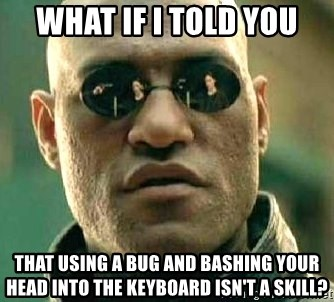 What if I told you / Matrix Morpheus - WHAT IF I TOLD YOU THAT USING A BUG AND BASHING YOUR HEAD INTO THE KEYBOARD ISN'T A SKILL?