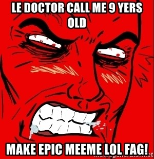 Rage Face - LE DOCTOR CALL ME 9 YERS OLD MAKE EPIC MEEME LOL FAG!