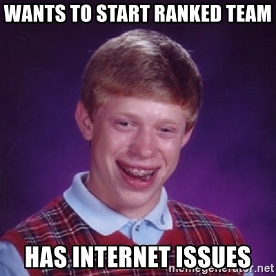 Bad Luck Brian - Wants to start ranked team has internet issues