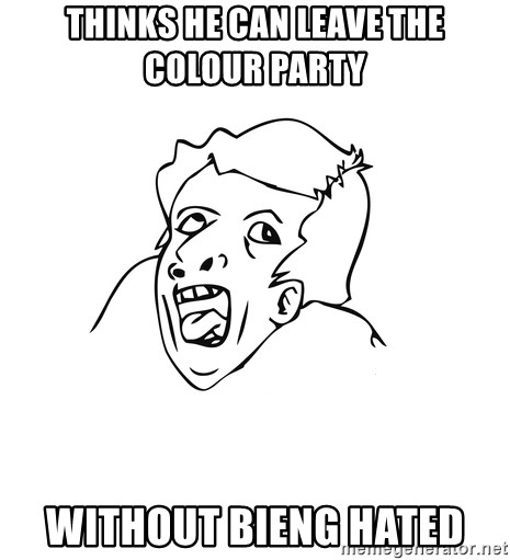 genius rage meme - Thinks he can leave the colour party without bieng hated