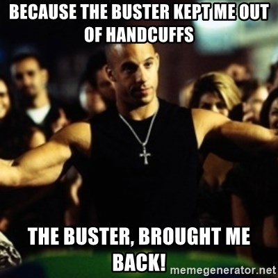 Dom Fast and Furious - Because the buster kept me out of handcuffs the buster, brought me back!