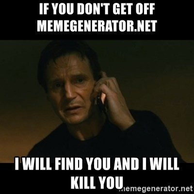 liam neeson taken - if you don't get off memegenerator.net  I will find you and I will kill you