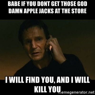 liam neeson taken - babe if you dont get those god damn apple jacks at the store i will find you, and i will kill you
