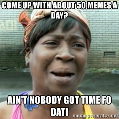 Ain't Nobody got time fo that - come up with about 50 memes a day? Ain't Nobody got time fo dat!