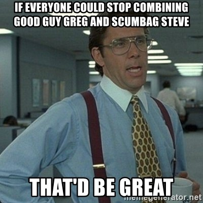 Yeah that'd be great... - If everyone could stop combining good guy greg and scumbag steve that'd be great