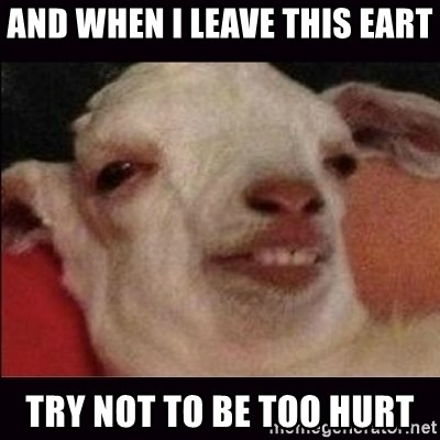 10 goat - and when i leave this eart try not to be too hurt