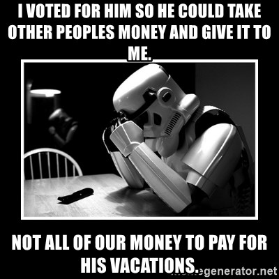 Sad Trooper - i voted for him so he could take other peoples money and give it to me. not all of our money to pay for his vacations.