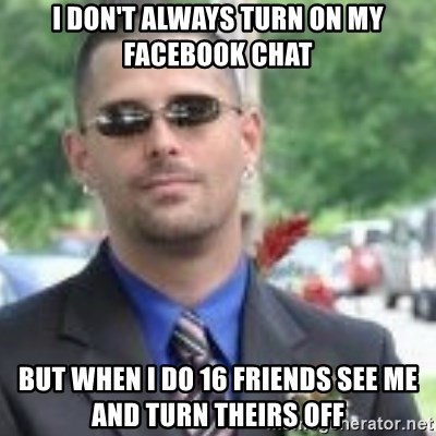 ButtHurt Sean - I don't always turn on my facebook chat But when I do 16 friends see me and turn theirs off