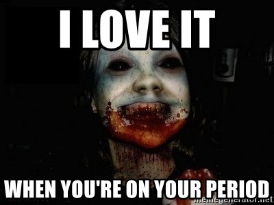 scary meme - I love it when you're on your period