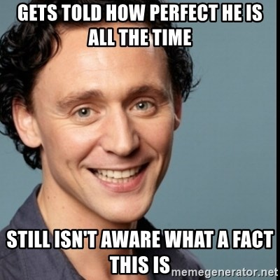 Nice Guy Tom Hiddleston - gets told how perfect he is all the time still isn't aware what a fact this is