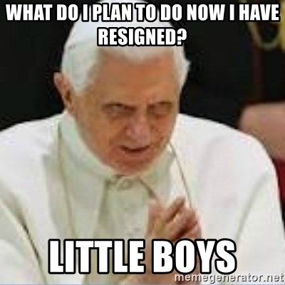 Pedo Pope - WHAT DO I PLAN TO DO NOW I HAVE RESIGNED? LITTLE BOYS