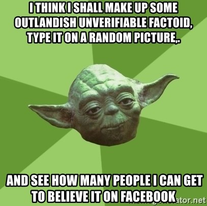 Advice Yoda Gives - I think I shall make up some outlandish unverifiable factoid, type it on a random picture,.  AND SEE HOW MANY PEOPLE I CAN GET TO BELIEVE IT ON FACEBOOK