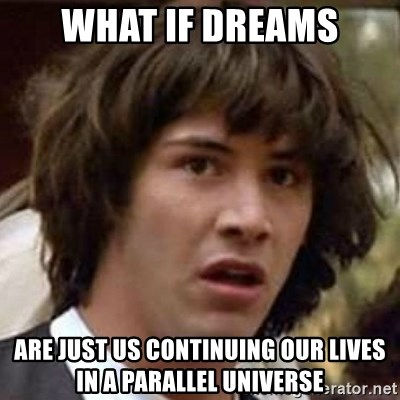 Conspiracy Keanu - what if dreams are just us continuing our lives in a parallel universe