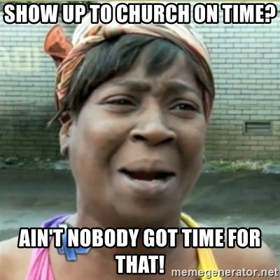 Ain't Nobody got time fo that - Show up to church on time? Ain't nobody got time for that!