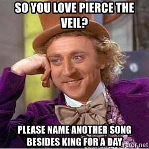 Willy Wonka - SO YOU LOVE PIERCE THE VEIL? PLEASE NAME ANOTHER SONG BESIDES KING FOR A DAY