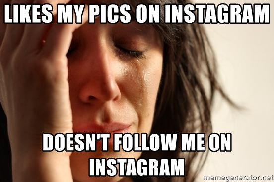 First World Problems - likes my pics on instagram doesn't follow me on instagram