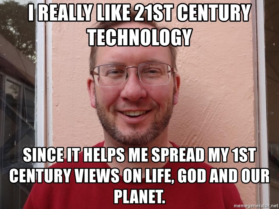 Asshole Christian missionary - i really like 21st century technology since it helps me spread my 1st century views on life, god and our planet.