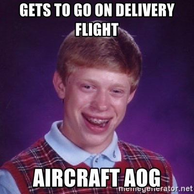 Bad Luck Brian - Gets to go on delivery flight aircraft AOG