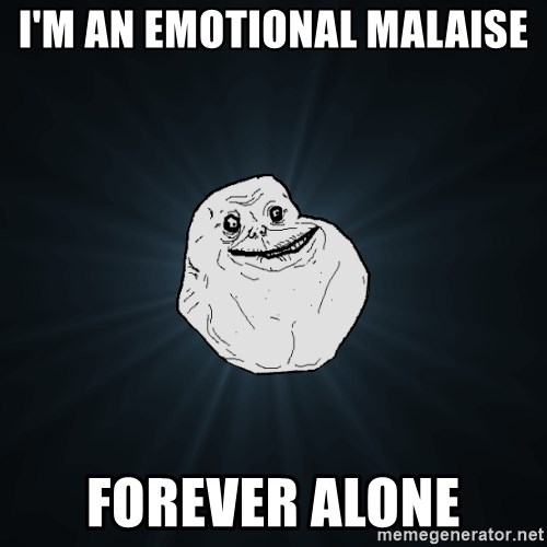 Forever Alone - I'm an emotional malaise forever alone