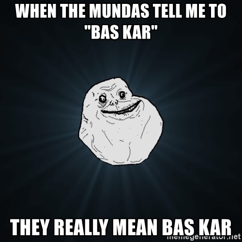 "Forever Alone - When the Mundas tell me to ""bas kar"" They really mean baS kar"