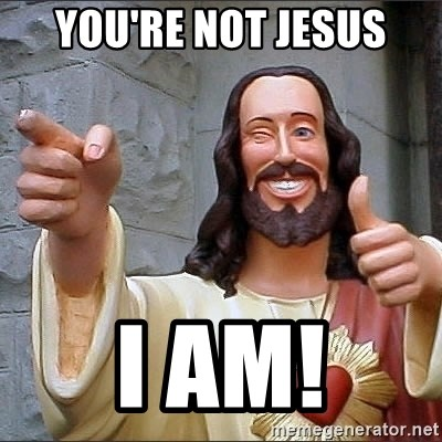 jesus says - you're not jesus i am!