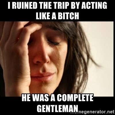 First World Problems - i ruined the trip by acting like a bitch he was a complete gentleman