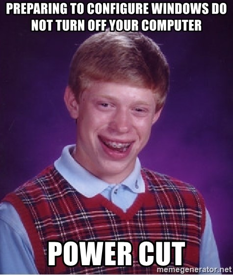 Bad Luck Brian - preparing to configure windows do not turn off your computer POWER CUT