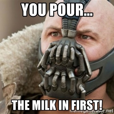 Bane - YOU POUR... THE MILK IN FIRST!