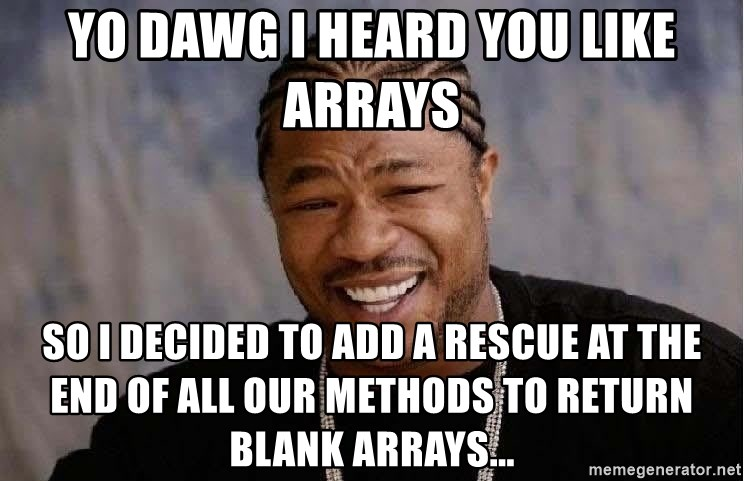 Yo Dawg - Yo Dawg i heard you like arrays so i decided to add a rescue at the end of all our methods to return blank arrays...