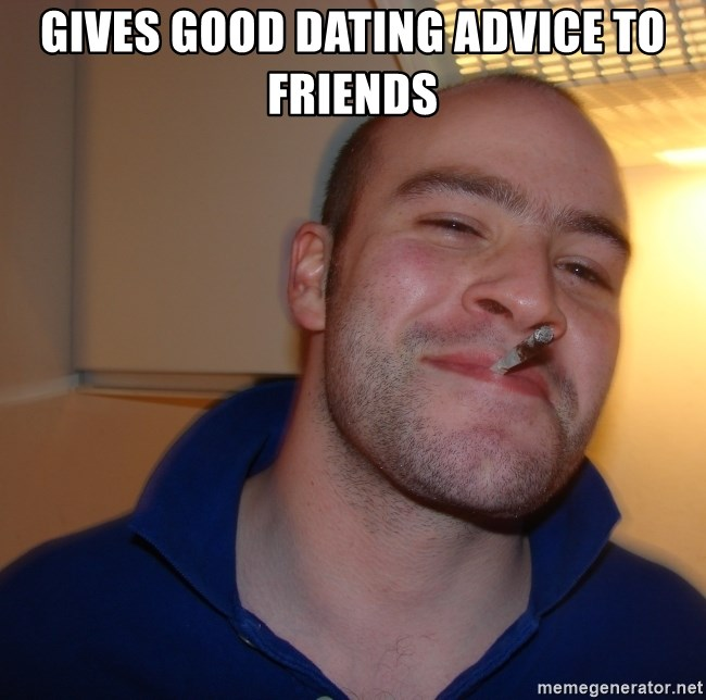 Good Guy Greg - gives good dating advice to friends