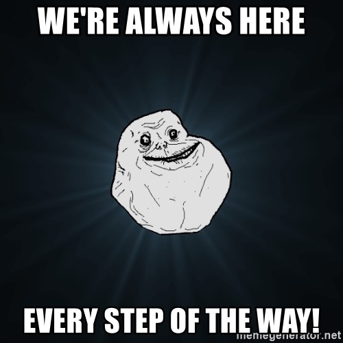 Forever Alone - we're always here  every step of the way!