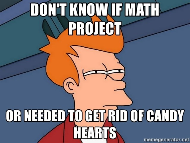 Futurama Fry - Don't know if math project  or needed to get rid of candy hearts