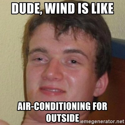 10guy - Dude, Wind is like  Air-conditioning for outside