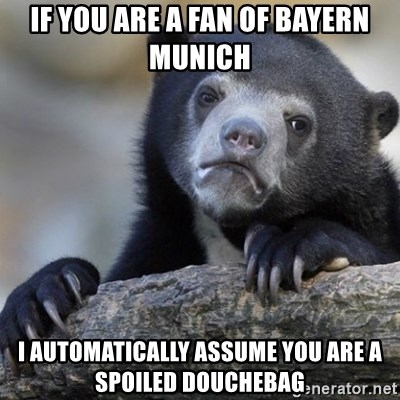 Confession Bear - IF YOU ARE A FAN OF BAYERN MUNICH I AUTOMATICALLY ASSUME YOU ARE A SPOILED DOUCHEBAG