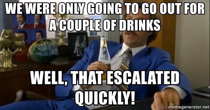 That escalated quickly-Ron Burgundy - We were only going to go out for a couple of drinks Well, that escalated quickly!