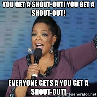 oprah winfrey - you get a shout-out! you get a shout-out!  Everyone gets a you get a shout-out!